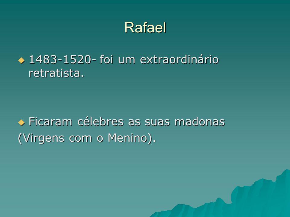 Rafael  1483-1520- foi um extraordinário retratista.  Ficaram célebres as suas madonas (Virgens com o Menino).