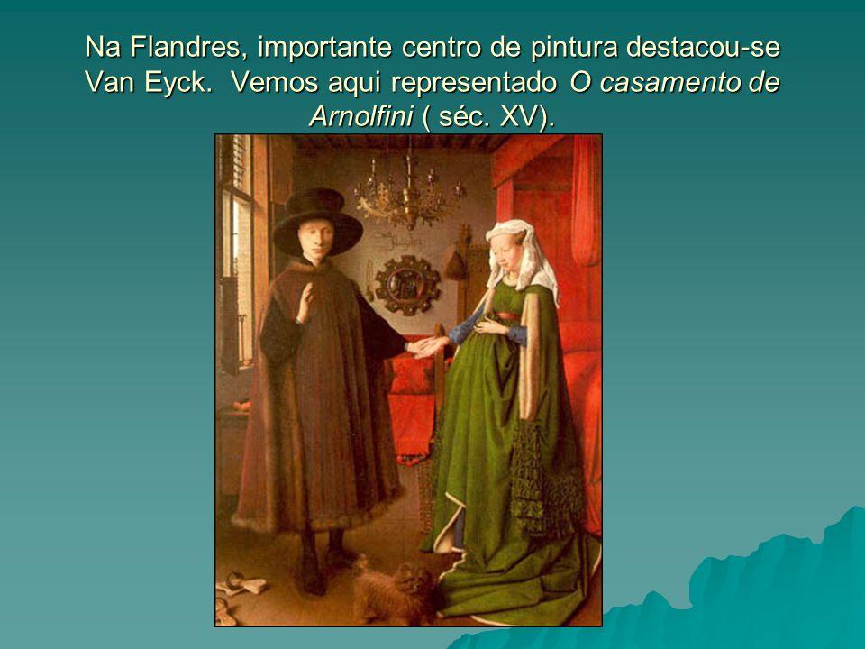 Na Flandres, importante centro de pintura destacou-se Van Eyck. Vemos aqui representado O casamento de Arnolfini ( séc. XV).