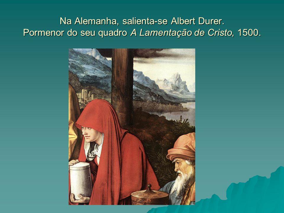 Na Alemanha, salienta-se Albert Durer. Pormenor do seu quadro A Lamentação de Cristo, 1500.