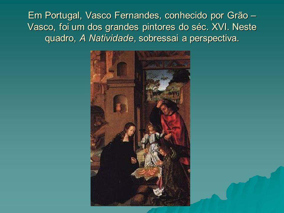 Em Portugal, Vasco Fernandes, conhecido por Grão – Vasco, foi um dos grandes pintores do séc. XVI. Neste quadro, A Natividade, sobressai a perspectiva
