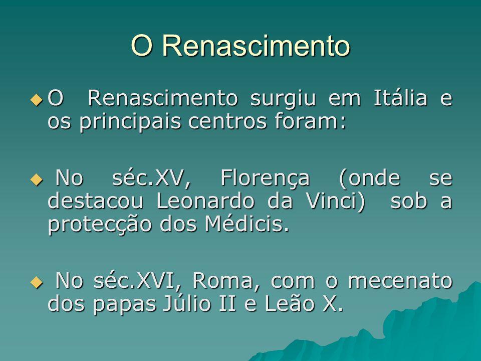 O Renascimento  O Renascimento surgiu em Itália e os principais centros foram:  No séc.XV, Florença (onde se destacou Leonardo da Vinci) sob a prote