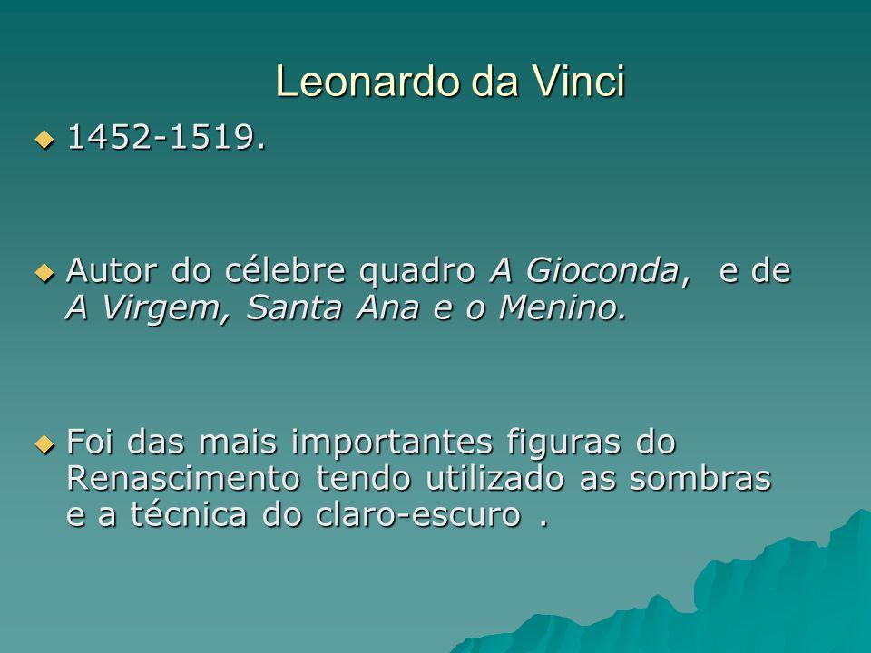 Leonardo da Vinci  1452-1519.  Autor do célebre quadro A Gioconda, e de A Virgem, Santa Ana e o Menino.  Foi das mais importantes figuras do Renasc