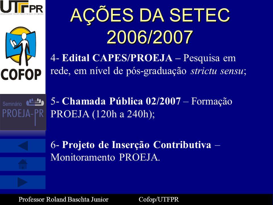 Professor Roland Baschta Junior Cofop/UTFPR AÇÕES DA SETEC 2006/2007 4- Edital CAPES/PROEJA – Pesquisa em rede, em nível de pós-graduação strictu sens