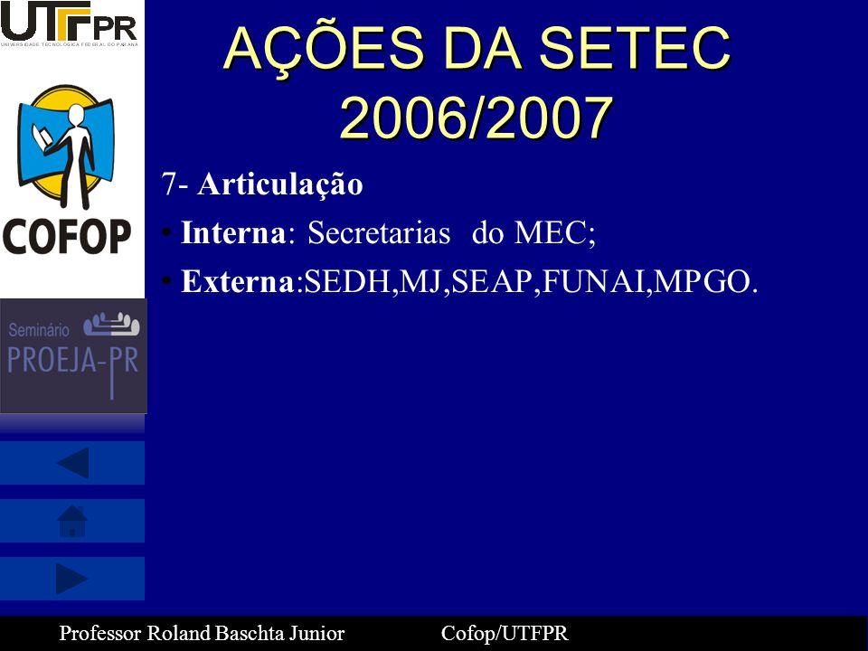 Professor Roland Baschta Junior Cofop/UTFPR AÇÕES DA SETEC 2006/2007 7- Articulação • Interna: Secretarias do MEC; • Externa:SEDH,MJ,SEAP,FUNAI,MPGO.