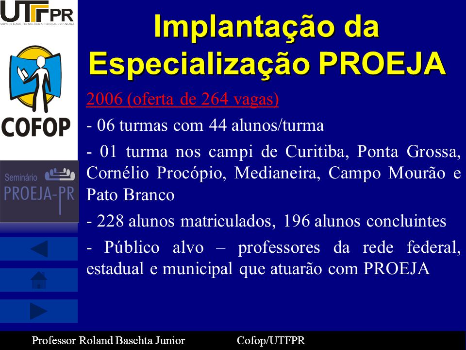 Professor Roland Baschta Junior Cofop/UTFPR Implantação da Especialização PROEJA 2006 (oferta de 264 vagas) - 06 turmas com 44 alunos/turma - 01 turma