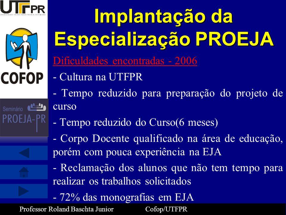 Professor Roland Baschta Junior Cofop/UTFPR Implantação da Especialização PROEJA Dificuldades encontradas - 2006 - Cultura na UTFPR - Tempo reduzido p