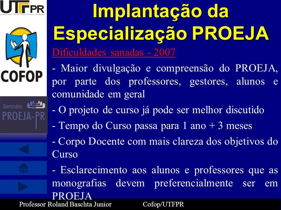 Professor Roland Baschta Junior Cofop/UTFPR Implantação da Especialização PROEJA Dificuldades sanadas - 2007 - Maior divulgação e compreensão do PROEJ