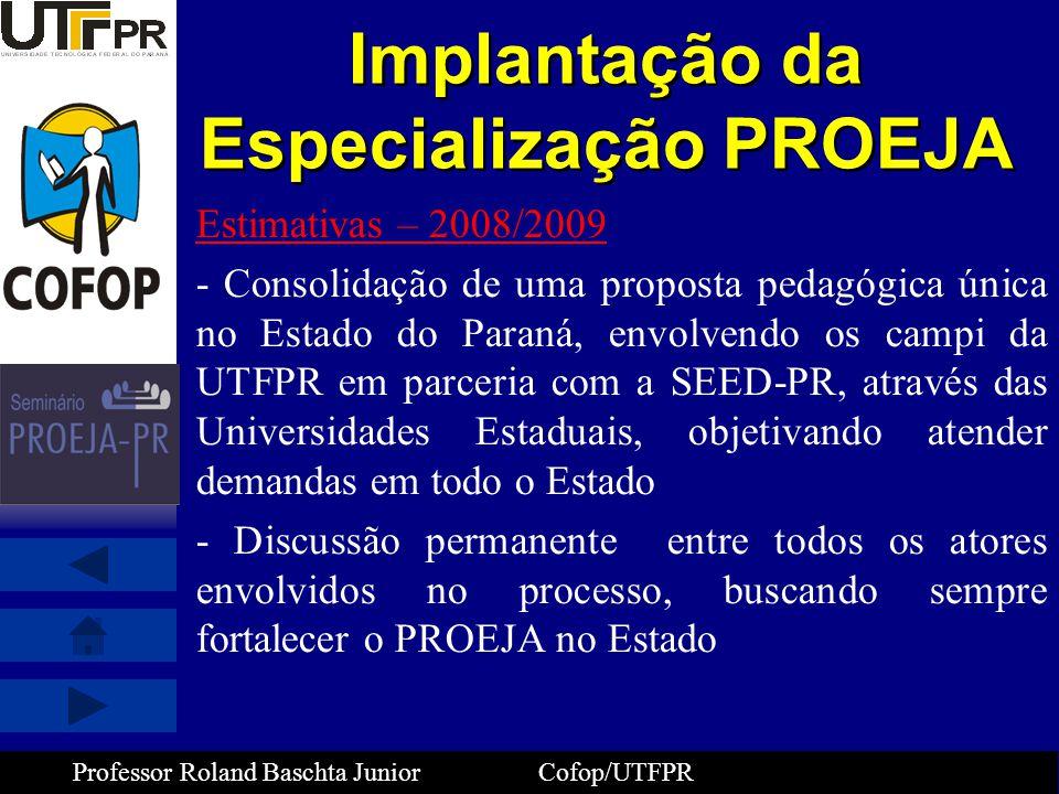 Professor Roland Baschta Junior Cofop/UTFPR Implantação da Especialização PROEJA Estimativas – 2008/2009 - Consolidação de uma proposta pedagógica úni