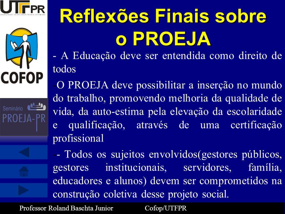 Professor Roland Baschta Junior Cofop/UTFPR Reflexões Finais sobre o PROEJA - A Educação deve ser entendida como direito de todos -O PROEJA deve possi