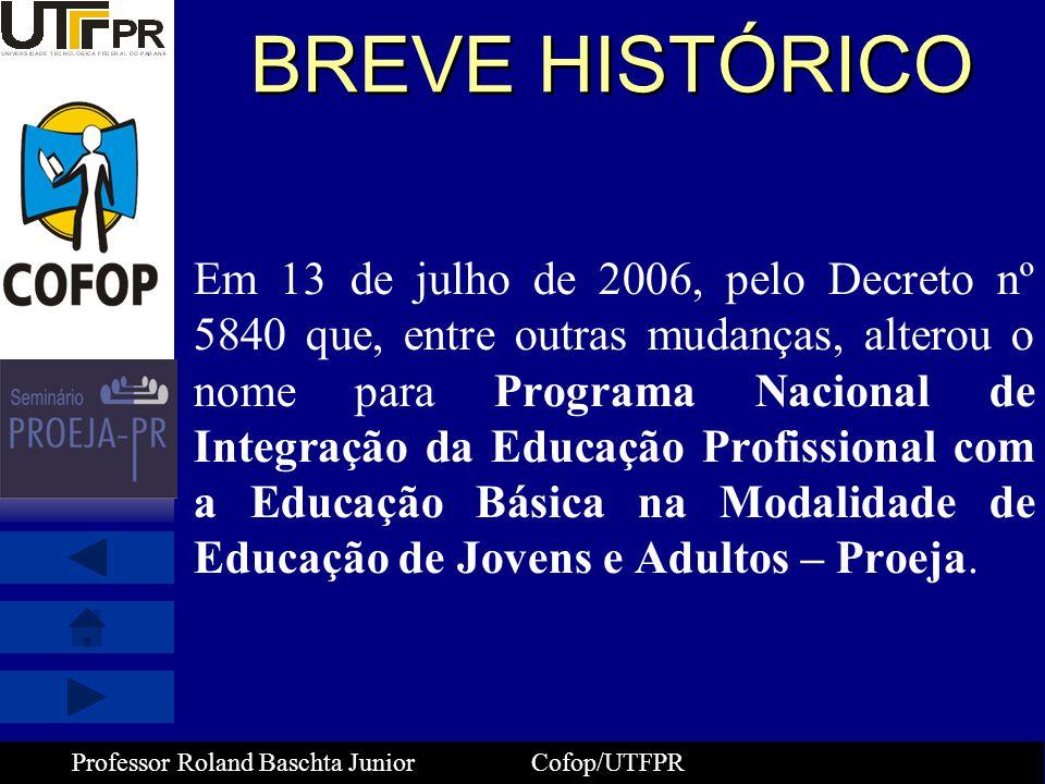 Professor Roland Baschta Junior Cofop/UTFPR BREVE HISTÓRICO Em 13 de julho de 2006, pelo Decreto nº 5840 que, entre outras mudanças, alterou o nome pa