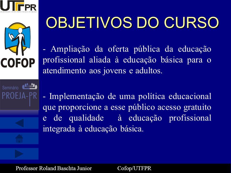 Professor Roland Baschta Junior Cofop/UTFPR Reflexões Finais sobre o PROEJA - A Educação deve ser entendida como direito de todos -O PROEJA deve possibilitar a inserção no mundo do trabalho, promovendo melhoria da qualidade de vida, da auto-estima pela elevação da escolaridade e qualificação, através de uma certificação profissional -- Todos os sujeitos envolvidos(gestores públicos, gestores institucionais, servidores, família, educadores e alunos) devem ser comprometidos na construção coletiva desse projeto social.