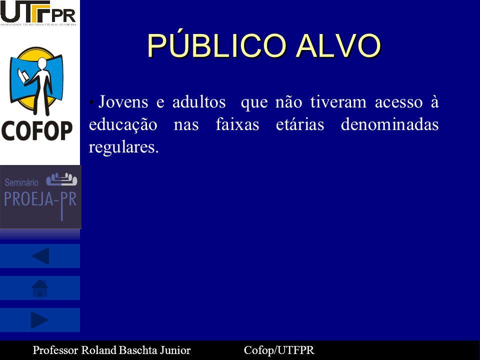 Professor Roland Baschta Junior Cofop/UTFPR PÚBLICO ALVO • Jovens e adultos que não tiveram acesso à educação nas faixas etárias denominadas regulares
