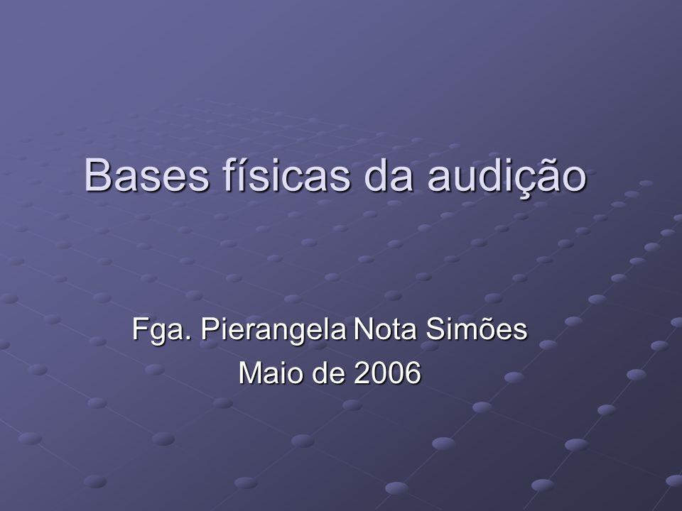 Bases físicas da audição Fga. Pierangela Nota Simões Maio de 2006