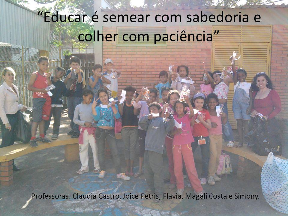 """""""Educar é semear com sabedoria e colher com paciência"""" Professoras: Claudia Castro, Joice Petris, Flavia, Magali Costa e Simony."""