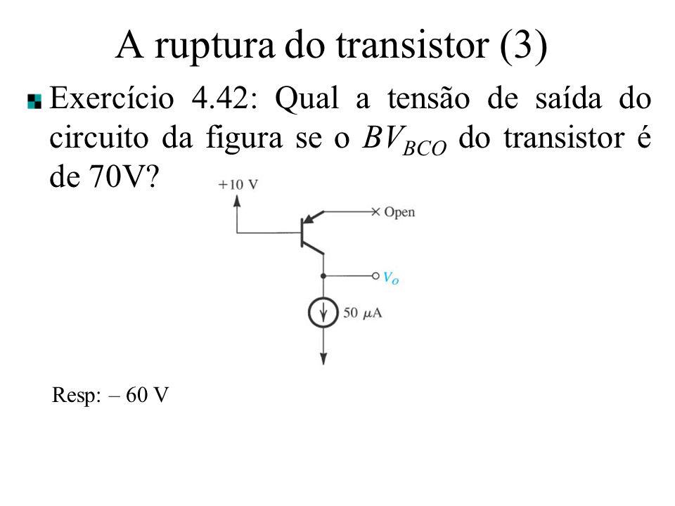 A ruptura do transistor (3) Exercício 4.42: Qual a tensão de saída do circuito da figura se o BV BCO do transistor é de 70V? Resp: – 60 V