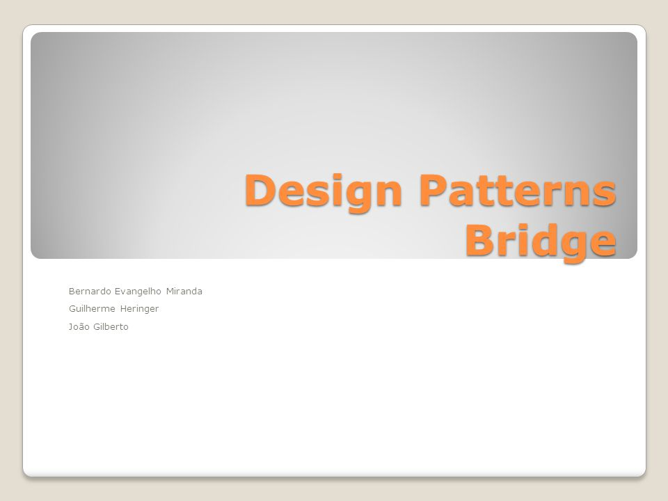 Design Patterns Bridge Bernardo Evangelho Miranda Guilherme Heringer João Gilberto