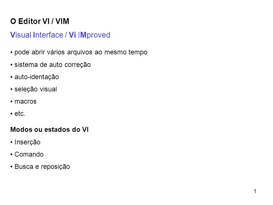 1 O Editor VI / VIM Visual Interface / Vi IMproved • pode abrir vários arquivos ao mesmo tempo • sistema de auto correção • auto-identação • seleção v