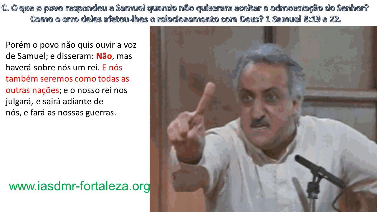 www.iasdmr-fortaleza.org Porém o povo não quis ouvir a voz de Samuel; e disseram: Não, mas haverá sobre nós um rei.