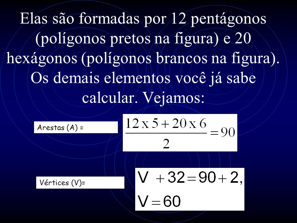 Elas são formadas por 12 pentágonos (polígonos pretos na figura) e 20 hexágonos (polígonos brancos na figura). Os demais elementos você já sabe calcul