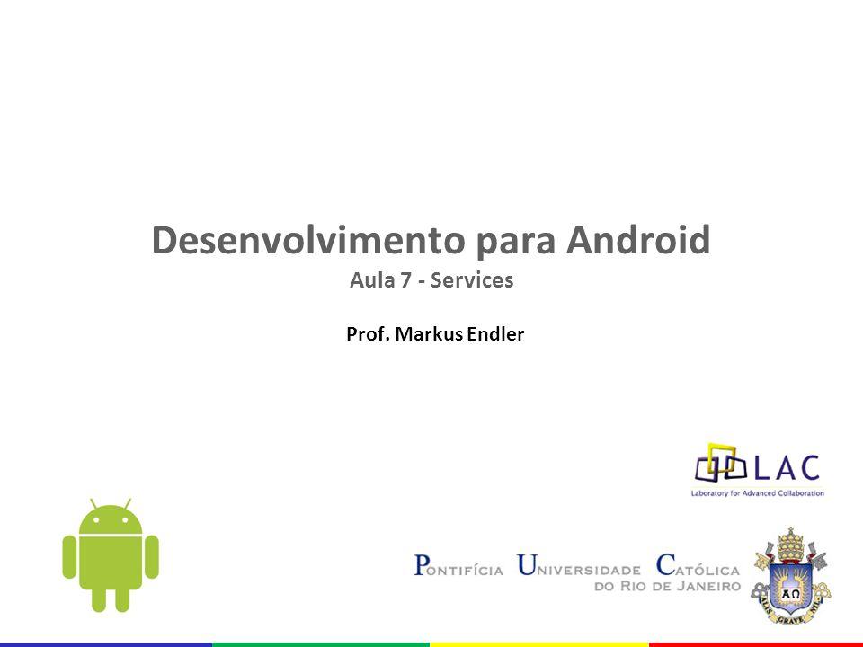 Desenvolvimento para Android Aula 7 - Services Prof. Markus Endler