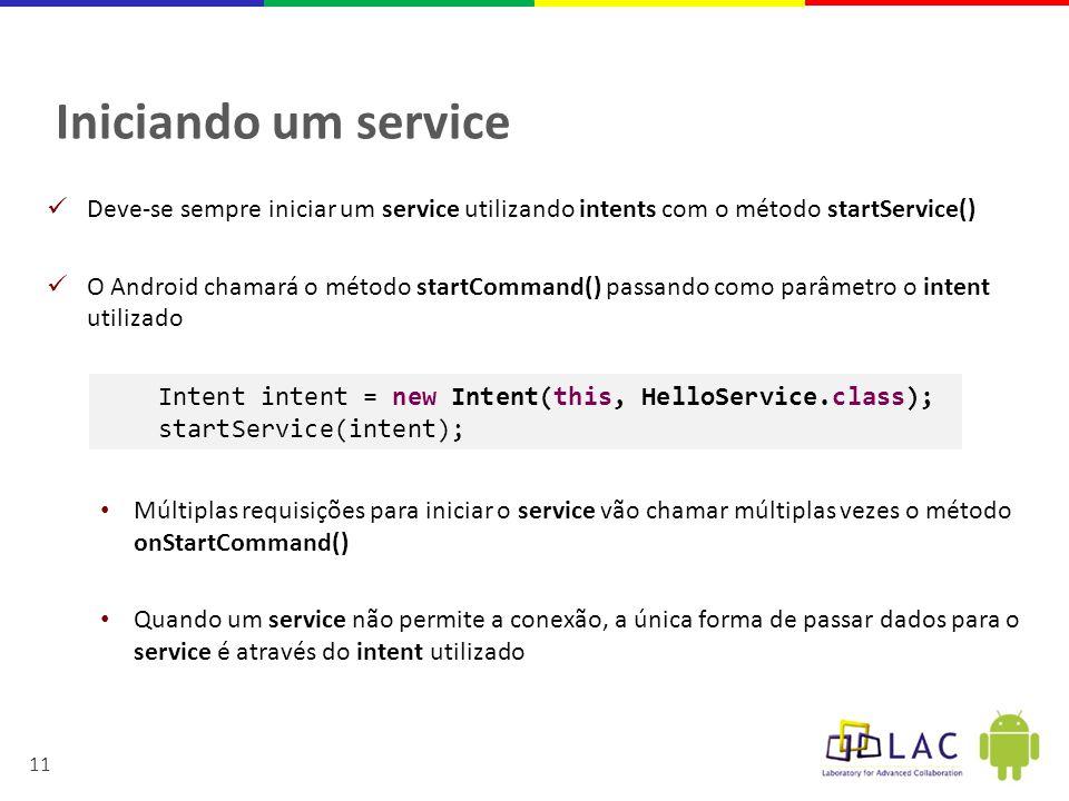 11 Iniciando um service  Deve-se sempre iniciar um service utilizando intents com o método startService()  O Android chamará o método startCommand() passando como parâmetro o intent utilizado • Múltiplas requisições para iniciar o service vão chamar múltiplas vezes o método onStartCommand() • Quando um service não permite a conexão, a única forma de passar dados para o service é através do intent utilizado Intent intent = new Intent(this, HelloService.class); startService(intent);