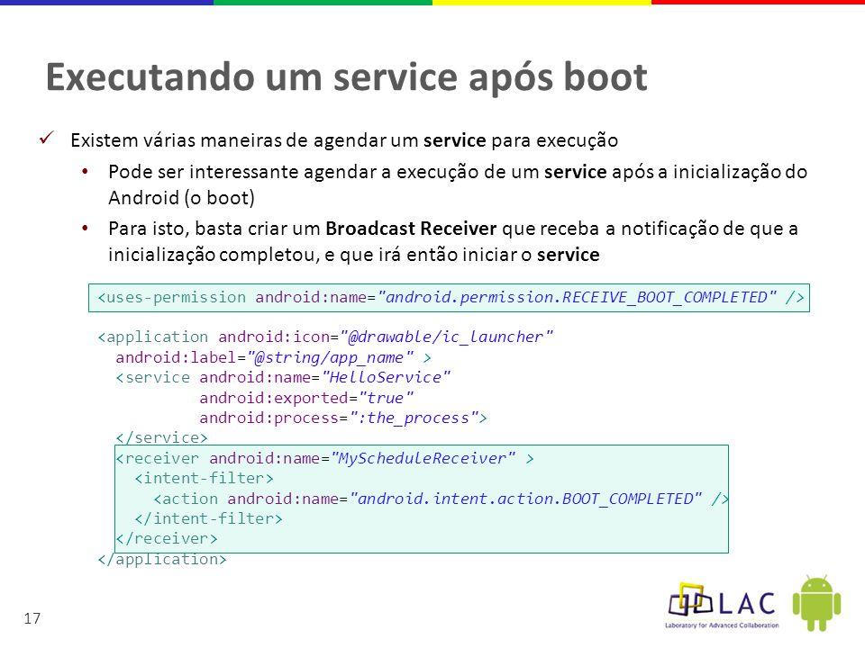 17 Executando um service após boot  Existem várias maneiras de agendar um service para execução • Pode ser interessante agendar a execução de um service após a inicialização do Android (o boot) • Para isto, basta criar um Broadcast Receiver que receba a notificação de que a inicialização completou, e que irá então iniciar o service <application android:icon= @drawable/ic_launcher android:label= @string/app_name > <service android:name= HelloService android:exported= true android:process= :the_process >