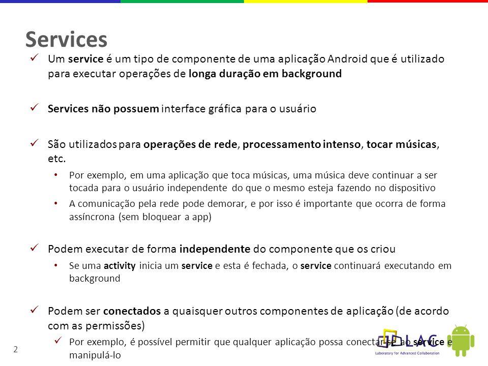 2 Services  Um service é um tipo de componente de uma aplicação Android que é utilizado para executar operações de longa duração em background  Services não possuem interface gráfica para o usuário  São utilizados para operações de rede, processamento intenso, tocar músicas, etc.
