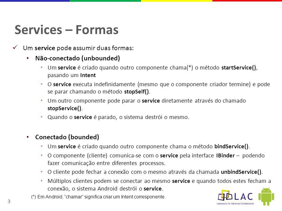 3 Services – Formas  Um service pode assumir duas formas: • Não-conectado (unbounded) • Um service é criado quando outro componente chama(*) o método startService(), pasando um Intent • O service executa indefinidamente (mesmo que o componente criador termine) e pode se parar chamando o método stopSelf().