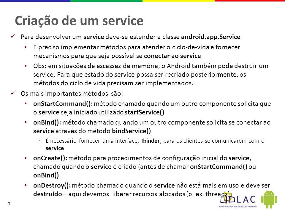 8 Exemplo de service public class HelloService extends Service { private static final String TAG = HelloService.class.getName(); @Override public int onStartCommand(Intent intent, int flags, int startId) { Log.d(TAG, Service iniciou ); return super.onStartCommand(intent, flags, startId); } @Override public void onCreate() { Log.d(TAG, Service parou ); super.onCreate(); } @Override public void onDestroy() { Log.d(TAG, Service destruído ); super.onDestroy(); } @Override public IBinder onBind(Intent arg0) { // Retorna nulo quer dizer que clientes não podem se conectar ao service return null; } Extensão da android.app.Service Método onStartCommand() é chamado quando algum componente executa o método startService() Método onBind() deve retornar interface para chamadas remotas ao service – neste exemplo, não é possível se conectar a este service