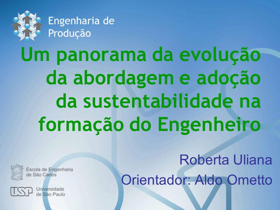 Um panorama da evolução da abordagem e adoção da sustentabilidade na formação do Engenheiro Roberta Uliana Orientador: Aldo Ometto