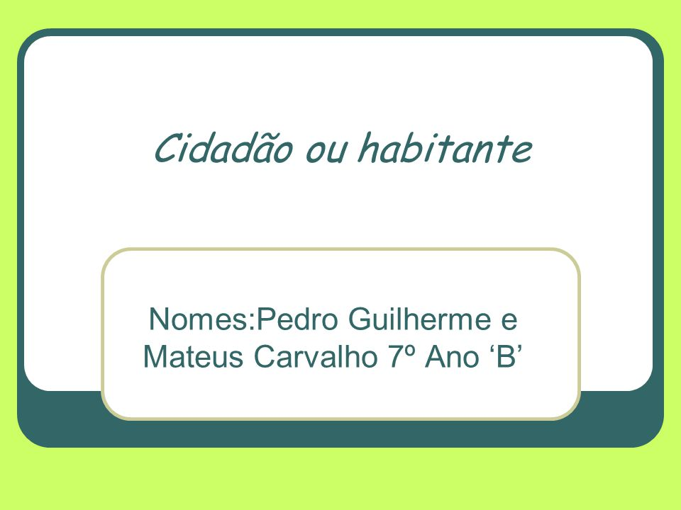 Cidadão ou habitante Nomes:Pedro Guilherme e Mateus Carvalho 7º Ano 'B'