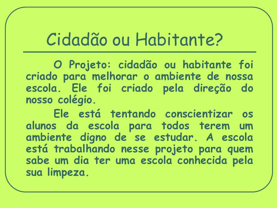 Cidadão ou Habitante? O Projeto: cidadão ou habitante foi criado para melhorar o ambiente de nossa escola. Ele foi criado pela direção do nosso colégi