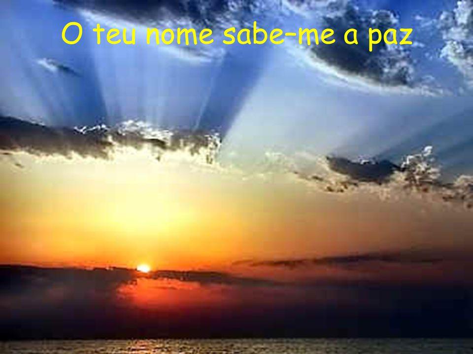 O teu nome sabe-me a paz O teu nome sabe-me a céu O teu nome sabe-me a luz O teu nome sabe-me a consolo O teu nome sabe-me ao tempo Em que lutava como