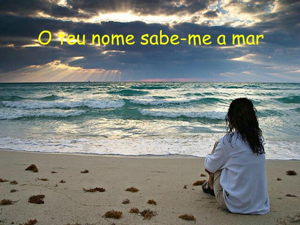 O teu nome sabe-me a mar O teu nome sabe-me a magia O teu nome sabe-me a sol O teu nome sabe-me a bonança. O teu nome sabe-me ao tempo Em que sendo um