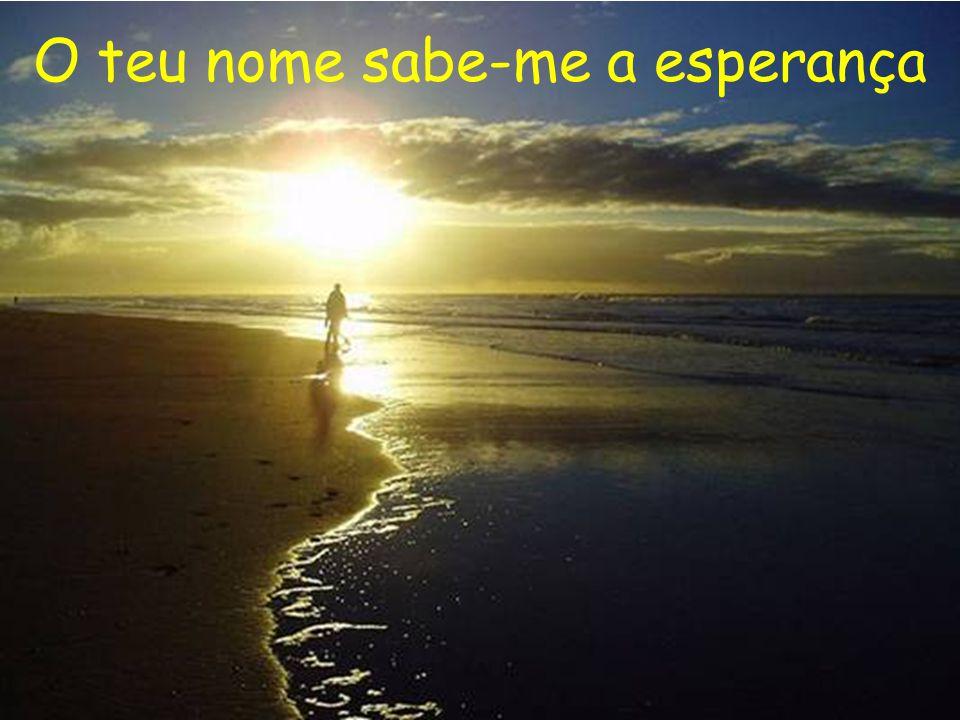 O teu nome sabe-me a mar O teu nome sabe-me a magia O teu nome sabe-me a sol O teu nome sabe-me a bonança.