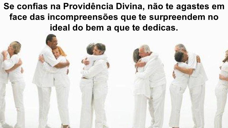 Se confias na Providência Divina, não te agastes em face das incompreensões que te surpreendem no ideal do bem a que te dedicas.