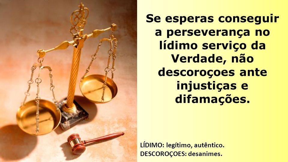 Se esperas conseguir a perseverança no lídimo serviço da Verdade, não descoroçoes ante injustiças e difamações. LÍDIMO: legítimo, autêntico. DESCOROÇO