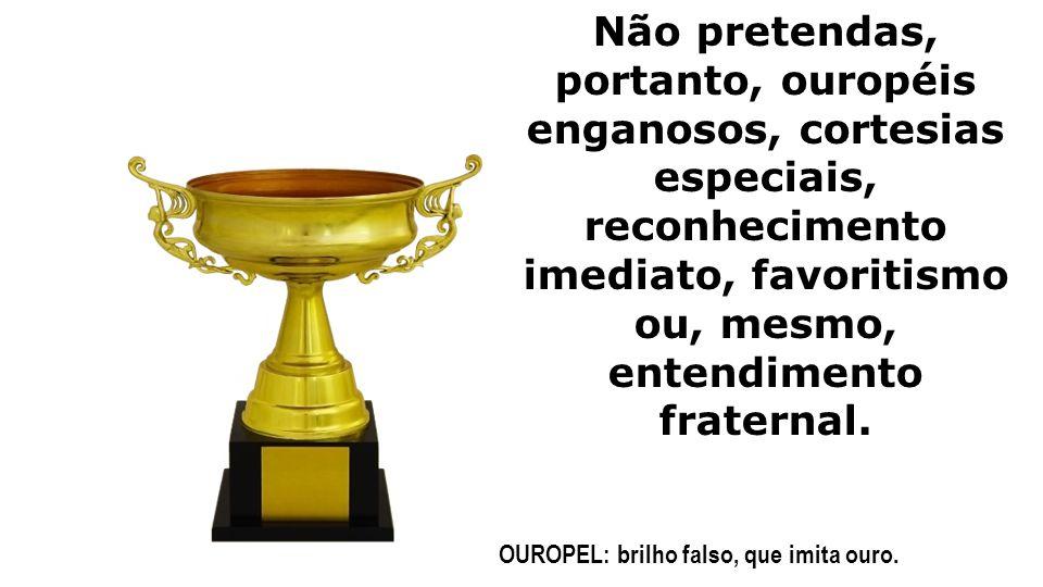 Não pretendas, portanto, ouropéis enganosos, cortesias especiais, reconhecimento imediato, favoritismo ou, mesmo, entendimento fraternal. OUROPEL: bri