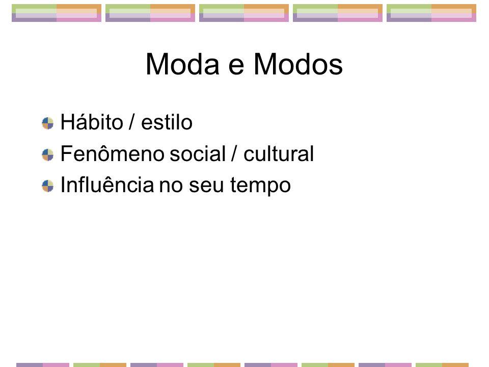Moda e Modos Hábito / estilo Fenômeno social / cultural Influência no seu tempo