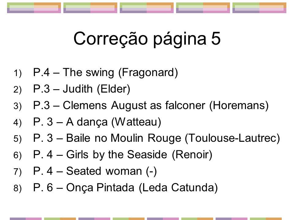 Correção página 5 1) P.4 – The swing (Fragonard) 2) P.3 – Judith (Elder) 3) P.3 – Clemens August as falconer (Horemans) 4) P. 3 – A dança (Watteau) 5)