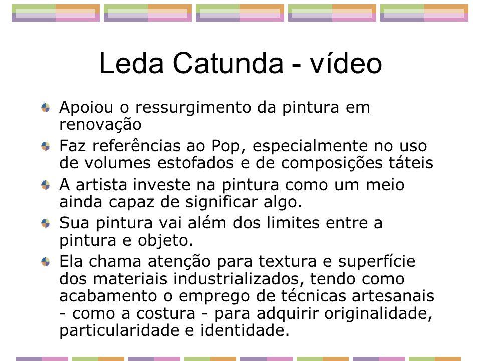 Leda Catunda - vídeo Apoiou o ressurgimento da pintura em renovação Faz referências ao Pop, especialmente no uso de volumes estofados e de composições