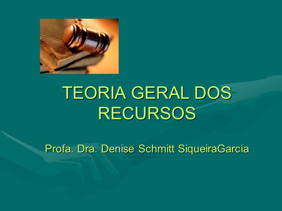 TEORIA GERAL DOS RECURSOS Profa. Dra. Denise Schmitt SiqueiraGarcia