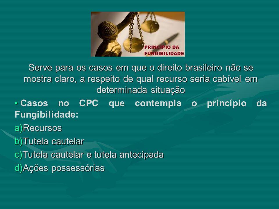 Serve para os casos em que o direito brasileiro não se mostra claro, a respeito de qual recurso seria cabível em determinada situação • • Casos no CPC