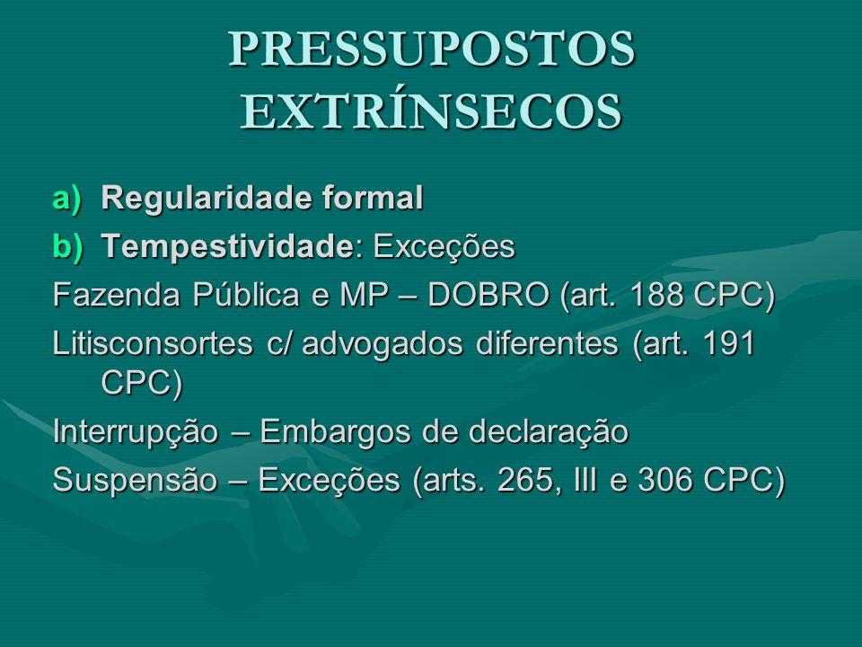 PRESSUPOSTOS EXTRÍNSECOS a)Regularidade formal b)Tempestividade: Exceções Fazenda Pública e MP – DOBRO (art. 188 CPC) Litisconsortes c/ advogados dife
