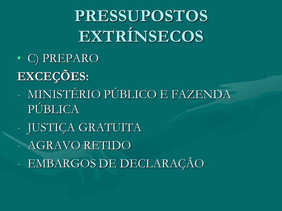 PRESSUPOSTOS EXTRÍNSECOS •C) PREPARO EXCEÇÕES: -MINISTÉRIO PÚBLICO E FAZENDA PÚBLICA -JUSTIÇA GRATUITA -AGRAVO RETIDO -EMBARGOS DE DECLARAÇÃO