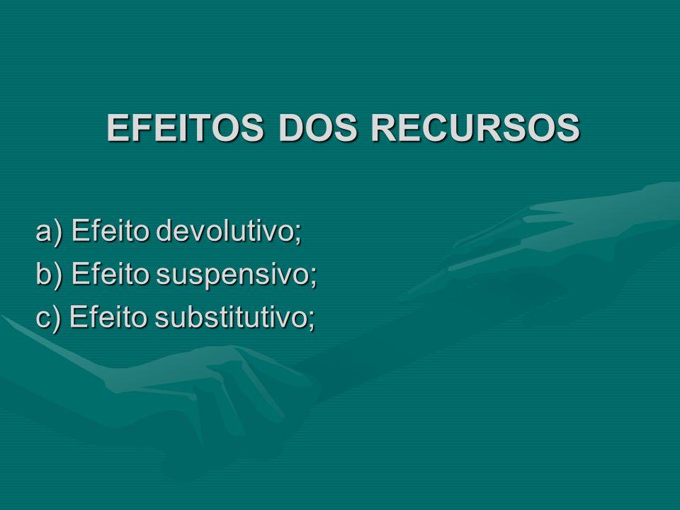 EFEITOS DOS RECURSOS a) Efeito devolutivo; b) Efeito suspensivo; c) Efeito substitutivo;