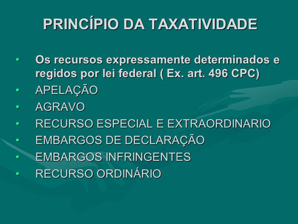 PRINCÍPIO DA TAXATIVIDADE •Os recursos expressamente determinados e regidos por lei federal ( Ex. art. 496 CPC) •APELAÇÃO •AGRAVO •RECURSO ESPECIAL E