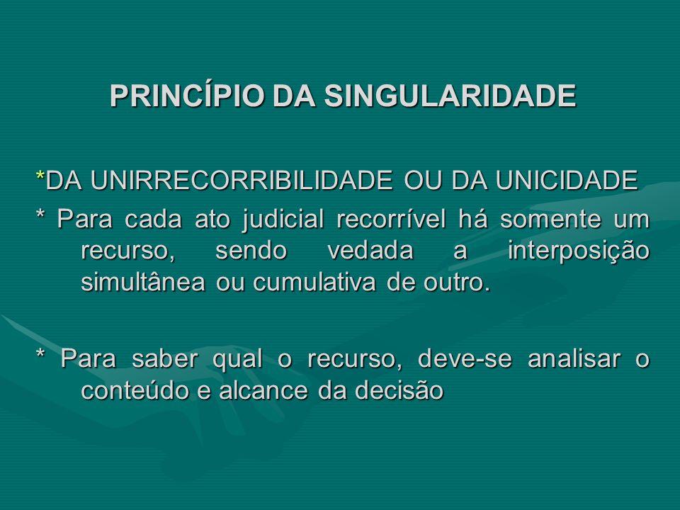 PRINCÍPIO DA SINGULARIDADE *DA UNIRRECORRIBILIDADE OU DA UNICIDADE * Para cada ato judicial recorrível há somente um recurso, sendo vedada a interposi
