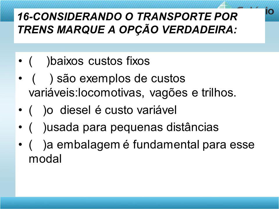 16-CONSIDERANDO O TRANSPORTE POR TRENS MARQUE A OPÇÃO VERDADEIRA: •( )baixos custos fixos • ( ) são exemplos de custos variáveis:locomotivas, vagões e