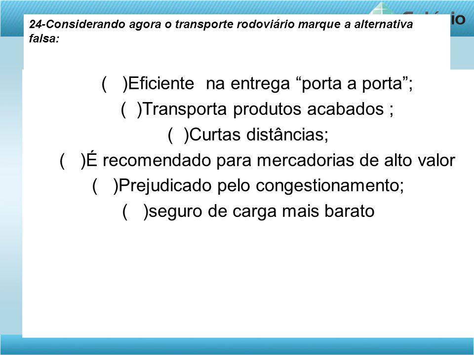"""24-Considerando agora o transporte rodoviário marque a alternativa falsa: ( )Eficiente na entrega """"porta a porta""""; ( )Transporta produtos acabados ; ("""